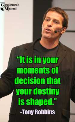 """It is in your moments of decision that your destiny is shaped.""  Tony Robbins"