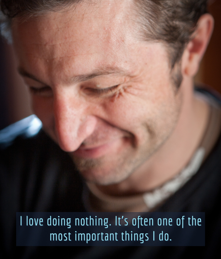 I love doing nothing. It's often one of the most important things I do.