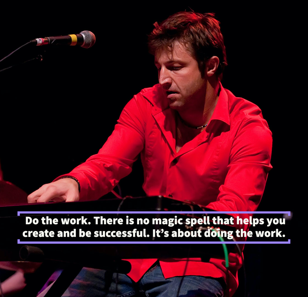 Do the work. There is no magic spell that helps you create and be successful. It's about doing the work.