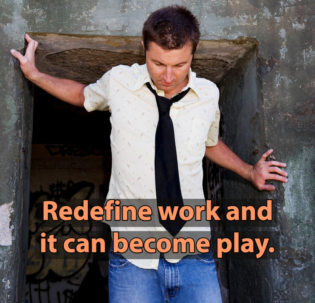 Redefine work and it can become play.