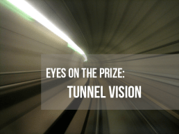 Eyes on the prize: Keeping a tunnel vision focus on your goal