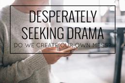 Desperately Seeking Drama: Do We Create Our Own Mess?