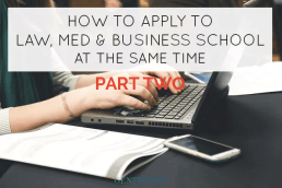 How to Apply to Law, Med and Business School (At the Same Time): Part Two