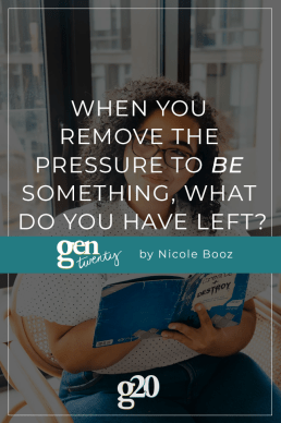 When You Remove The Pressure To Be Something, What Do You Have Left?