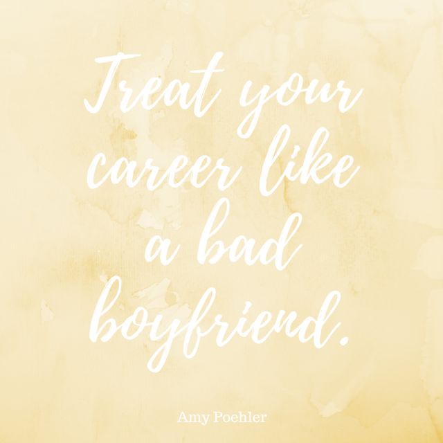 """Treat your career like a bad boyfriend."" - Amy Poehler, Yes Please"