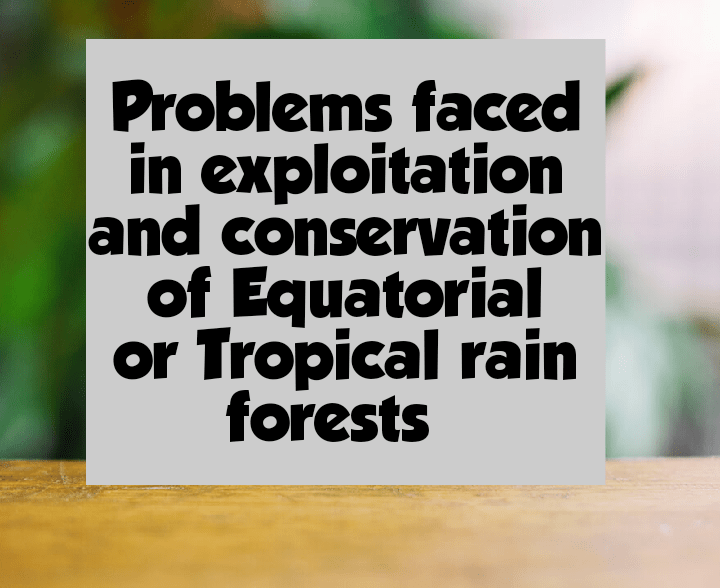 Problems faced in exploitation and conservation of equatorial and tropical rainforests