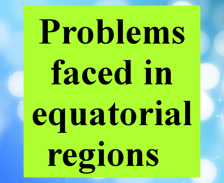 Problems faced in equatorial regions