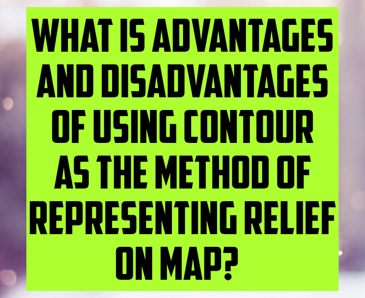 What is advantages and disadvantages of using contour as the method of representing relief on map