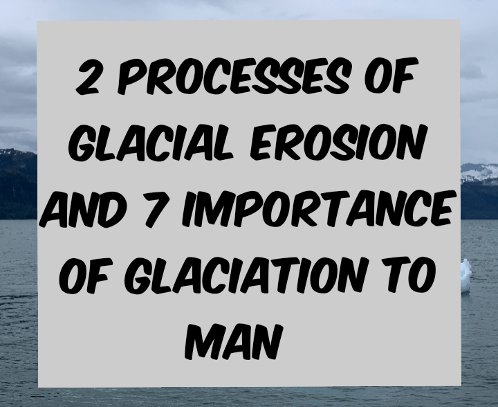 2 processes of GLACIAL erosion and 7 importance of glaciation to man