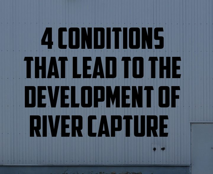 4 conditions that lead to the development of river capture