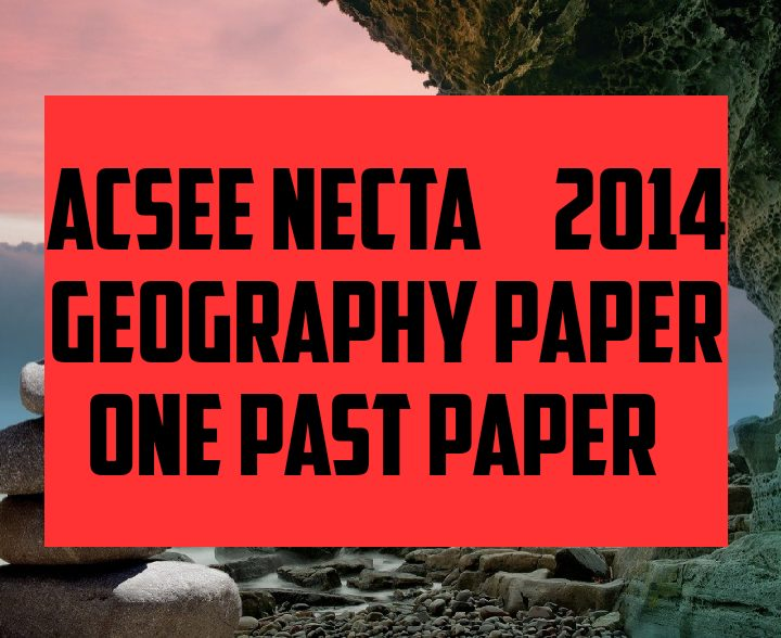 Acsee necta 2014 geography paper one past paper