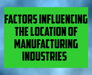 Factors influencing the location of manufacturing industries