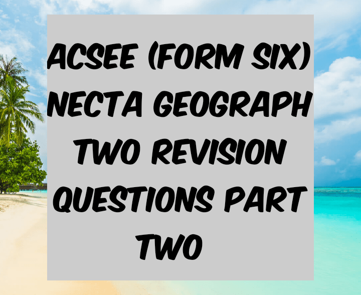 Acsee necta geography 2 revision questions part 2