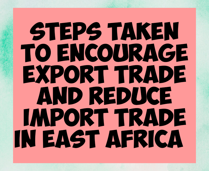 Steps taken to encourage export trade and reduce import trade in East africa