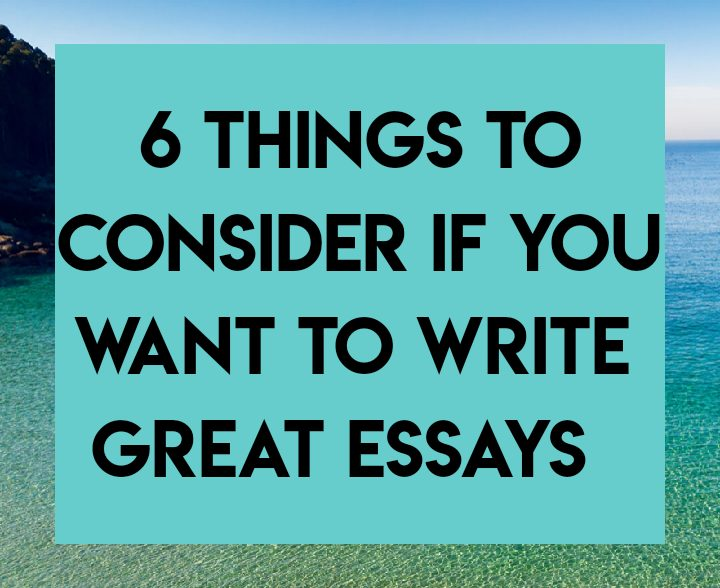 6 things to consider if you want to write great essays