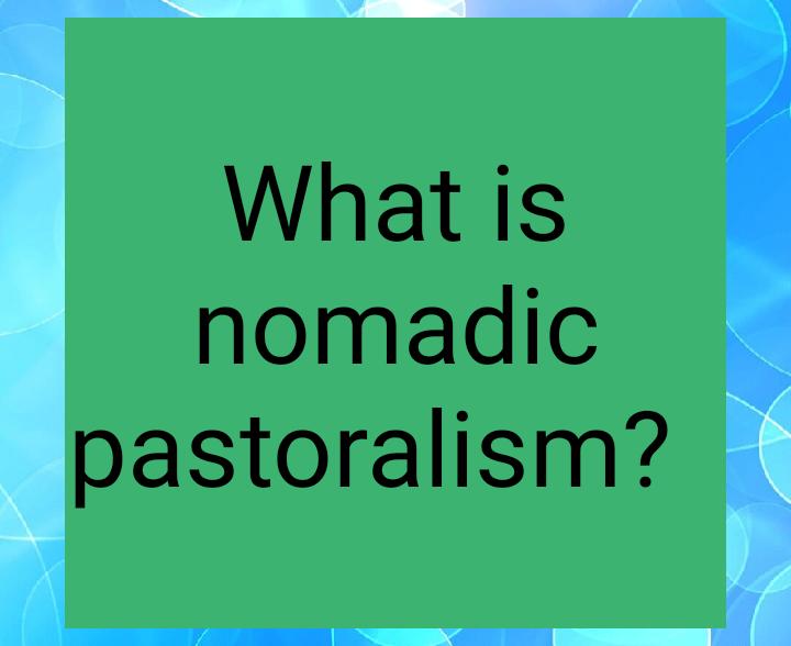 What is nomadic pastoralism