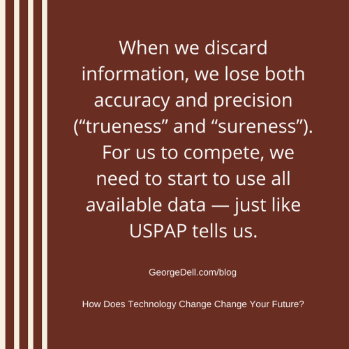 """When we discard information, we lose both accuracy and precision (""""trueness"""" and """"sureness""""). For us to compete, we need to start to use all available data -- just like USPAP tells us. Change"""