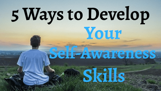 5 Ways to Develop Your Self-awareness Skills