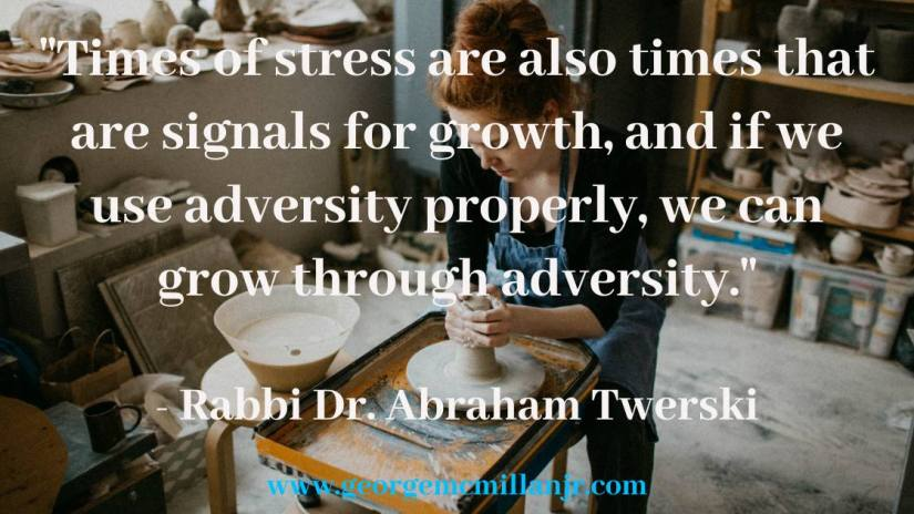 """""""Times of stress are also times that are signals for growth, and if we use adversity properly, we can grow through adversity."""" - Rabbi Dr. Abraham Twerski quote"""
