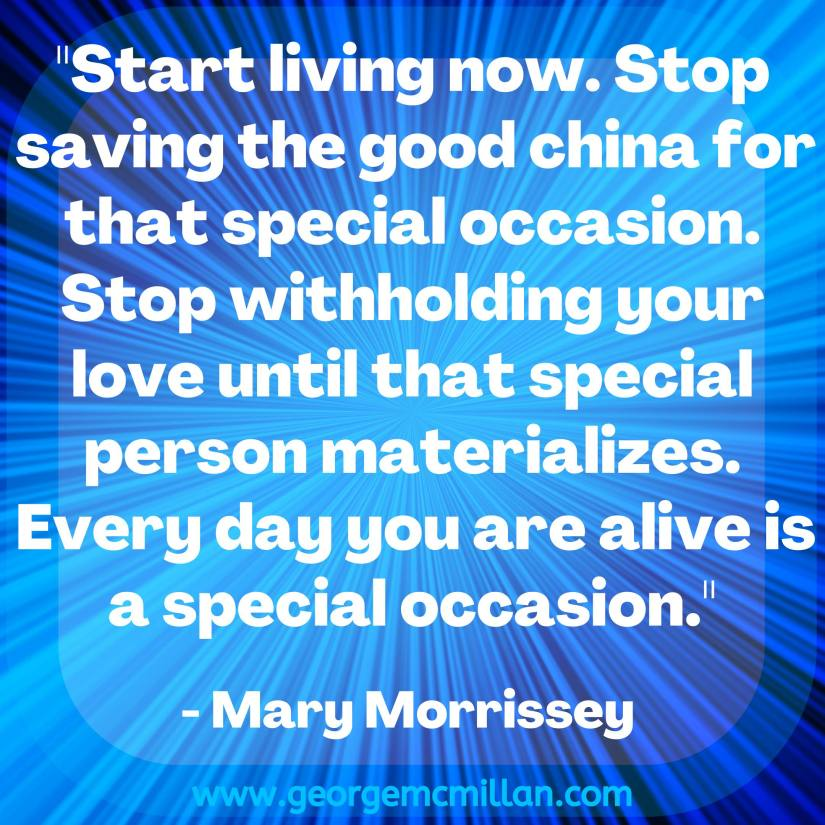 "A blue square blog image of a Mary Morrisey quote that says, ""Start living now. Stop saving the good china for that special occasion. Stop withholding your love until that special person materializes. Every day you are alive is a special occasion."""
