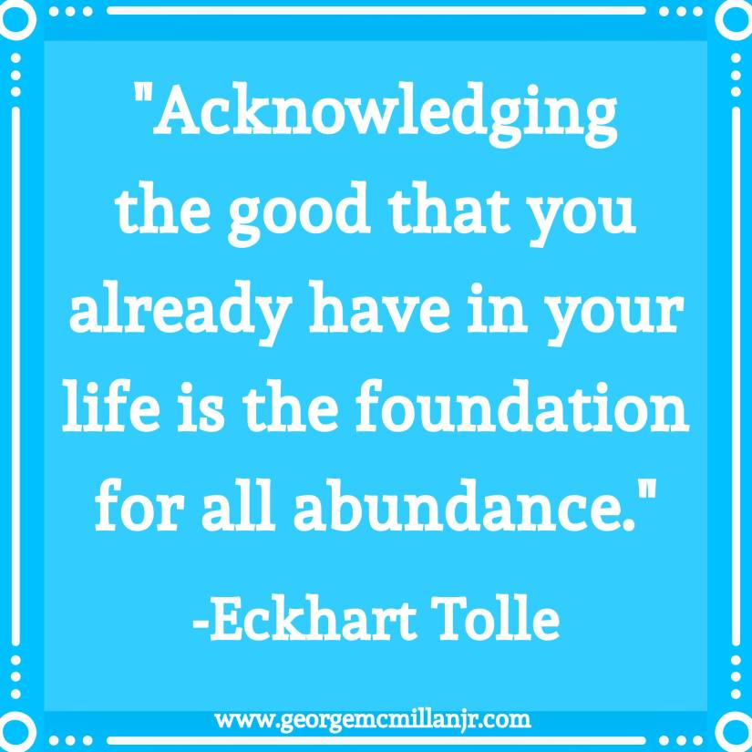 "A blue image quote that says ""Acknowledging the good that you already have in your life is the foundation for all abundance."" -Eckhart Tolle"