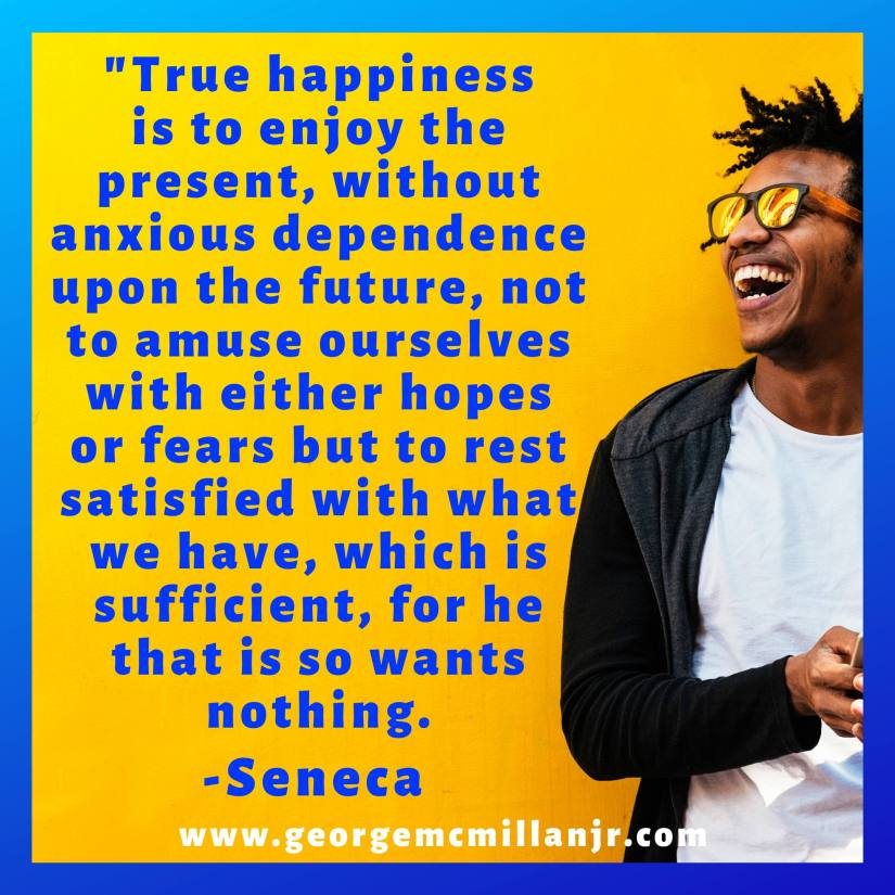 "An image quote of a happy man that says, ""True happiness is to enjoy the present, without anxious dependence upon the future, not to amuse ourselves with either hopes or fears but to rest satisfied with what we have, which is sufficient, for he that is so wants nothing. -Seneca"