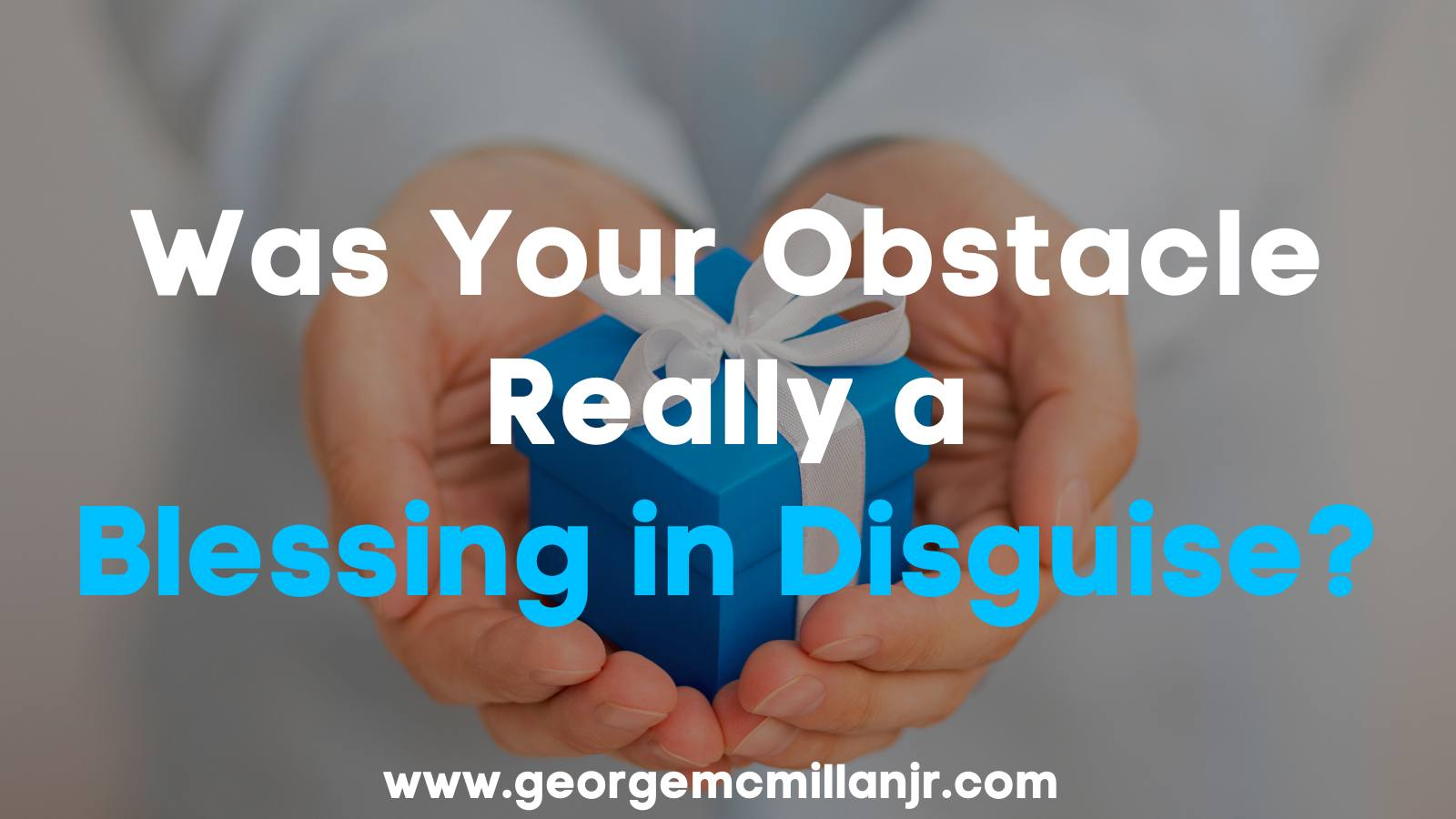 A blog post featured image of hands holding a blue and white gift with the title Was Your Obstacle Really a Blessing in Disguise?