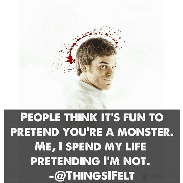 Sigh  regram @thingsifelt People think it's fun to  pretend you're a monster.  Me, I spend my life  pretending I'm not.  #DexterMorgan #Dexter ✳️❇️✳️❇️✳️❇️✳️❇️✳️❇️✳️❇️✳️❇️ Inspiring quote to live by from the TV Show  Follow us on Instagram and Facebook for more amazing and relatable quotes 🔹🔸🔹🔸🔹🔸🔹🔸🔹🔸🔹🔸🔹🔸 When you cant find words find a quote 💘  Follow -> @ThingsIFelt 🔸🔹🔸🔹🔸🔹🔸🔹🔸🔹🔸🔹🔸🔹 ⚪⚫⚪⚫⚪⚫⚪⚫⚪⚫⚪⚫⚪⚫ 💡 Turn on Post Notifications 🔖 Tag a friend 📸  All rights & credits reserved to the respective(s) owners 🔘 Give Credits while using our edits ⚫⚪⚫⚪⚫⚪⚫⚪⚫⚪⚫⚪⚫⚪ #shondarhimes #meredithgrey #cristinayang  #nostalgie #television #quote #Tvshow #Tvshowquote #TVSeries #teenshow #dramashow #tvquote  #Tvseries #bayharborbutcher #icetruckkiller #justice #traditionaltattoo #whipshade  #vampire #actor #devil #zoology #itk #vanessaives #evagreen #dracula #ThursdayTVShows #thursdaytvshowsquotes