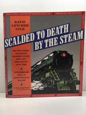 Scalded to Death by the Steam: Authentic Stories of Railroad Disasters and the Ballads That Were Written about Them