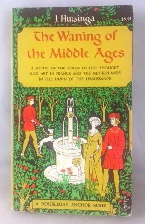The Waning of the Middle Ages: A Study of the Forms of Life, Thought and Art in France and the Netherlands in the Dawn of the Renaissance (A Doubleday Anchor Book)