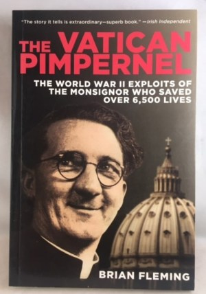The Vatican Pimpernel: The World War II Exploits of the Monsignor Who Saved Over 6,500 Lives