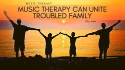 Music Therapy Can Unite Troubled Family
