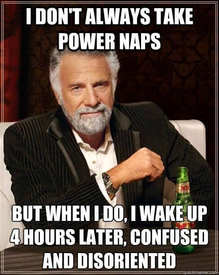I do not always take power naps, but when I do, I wake up 4 hours later, confused and disoriented