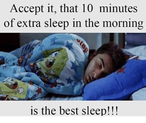 accept it, that 10 minutes of extra sleep in the morning is the best sleep