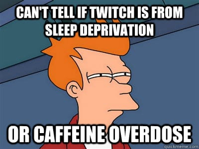can't tell if twitch is from sleep deprivation or caffeine overdose
