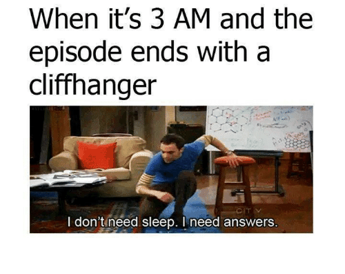 when it's 3 am and the episode ends with a cliffhanger, I don't need sleep, I need answers