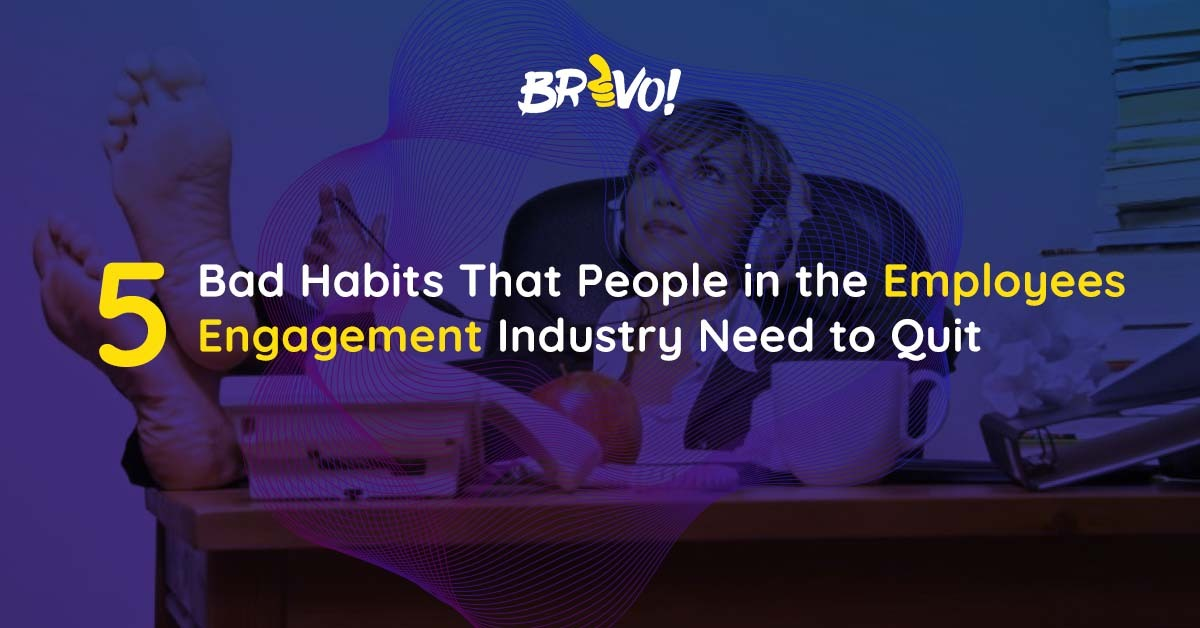 5 Bad Habits That People in the Employees Engagement Industry Need to Quit