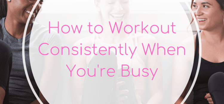 How to Workout Consistently When You're Busy