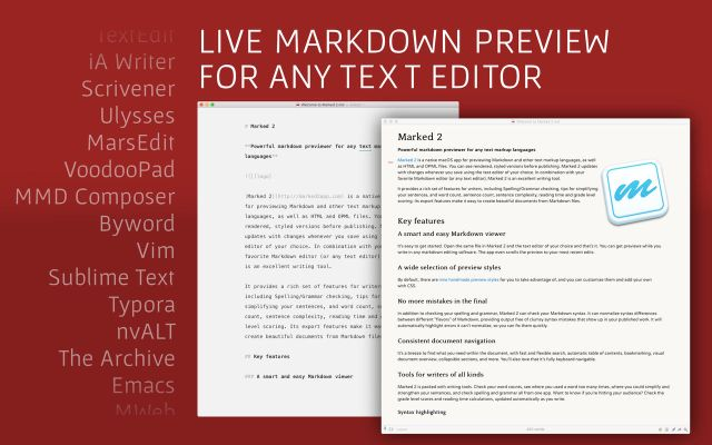 "Marked allows you to preview your Markdown (in any flavor) as you write in your favorite text editor. It tracks your file changes and updates the preview as you go, even automatically scrolling to the point in the file where you're currently working. Marked 2 includes a rewrite of the file-watching system for speed and accuracy. It speeds up just about every part of the app, making it even easier to get your work done without worrying about how it's going to look or waiting for your preview to update. WHAT'S NEW Version 5.2.28: New: Option to hide status bar (show on hover) URL Handler method ""defaults"" for setting preferences via URL Improved: Fenced code block handling if custom processor returns NOCUSTOM If a CriticMarkup element has a comment following it, show it in the lower banner when hovering the element Hardened runtime Fixed: Custom processor log unreadable in Mojave Dark Mode IA content blocks rendering inside fenced code blocks. CriticMarkup highlights in PDF export/Print Visual glitch in Keyword Highlight panel type buttons Visual glitch with search bar when using GitHub style Custom processor indicator not toggling on first click Issues with continuous PDF export having blank space or being cut off Automatic TOC in export didn't respect list marker settings Regex search when surrounding query with forward slashes Crash on search for ""+++"" REQUIREMENTS OS X 10.10 or later, 64-bit processor Screenshots"