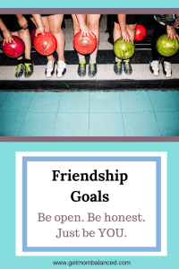 Meaningful friendships are important for moms who want to feel balanced. It's important to be you, and be open and honest.