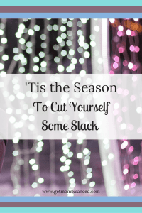 This holiday season can be overwhelming so this is the time to relax a bit and cut yourself some slack.