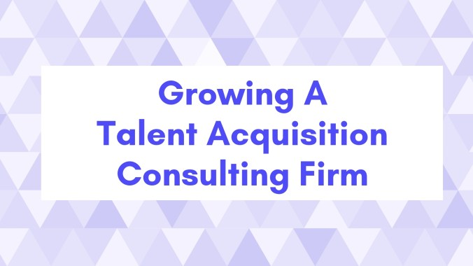 Growing A Talent Acquisition Consulting Firm