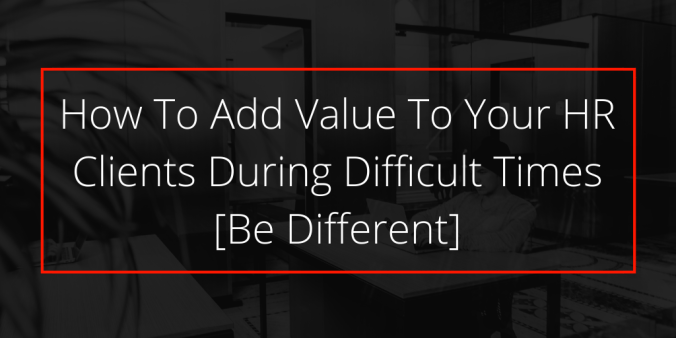 How To Add Value To Your Clients During Difficult Times [Be Different]