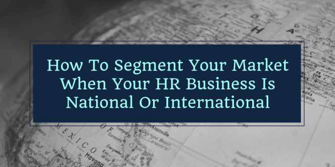 How To Segment Your Market When Your HR Business Is National Or International