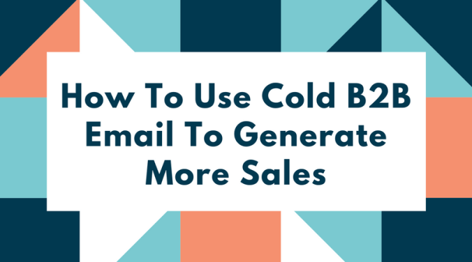 How To Use Cold B2B Email To Generate More Sales