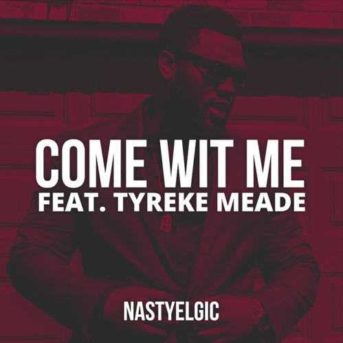 "Nastyelgic - ""Come Wit Me"" Ft. Tyreke Mead [Audio]"