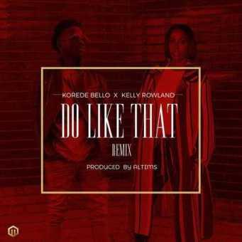 "Korede Bello Ft. Kelly Rowland – ""Do Like That"" (Remix) [Audio]"