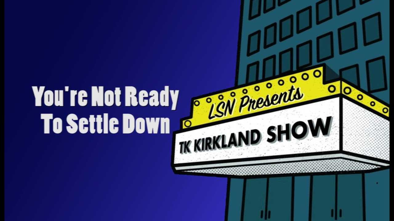 TK Kirkland Show: You're Not Ready To Settle Down