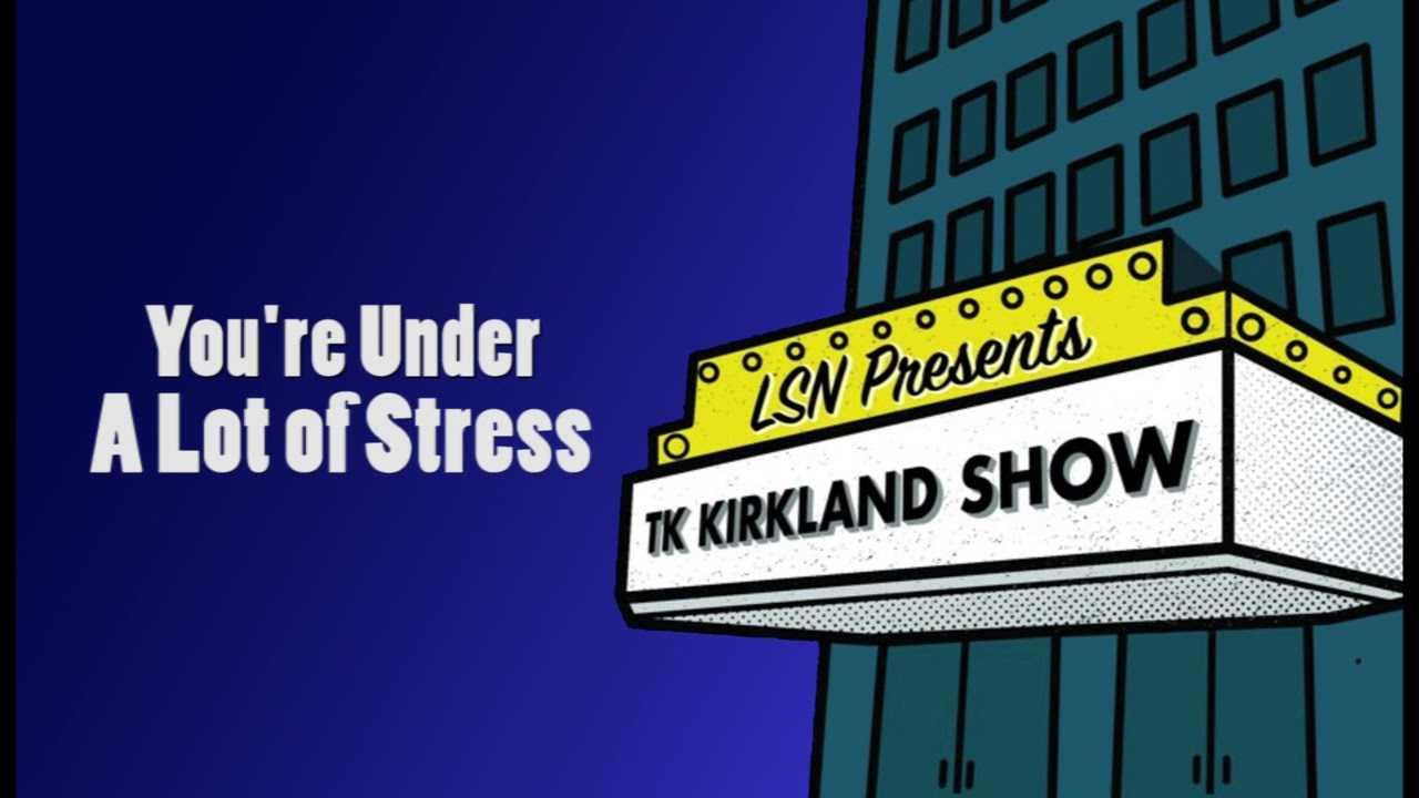 TK Kirkland Show: You're Under A Lot Of Stress