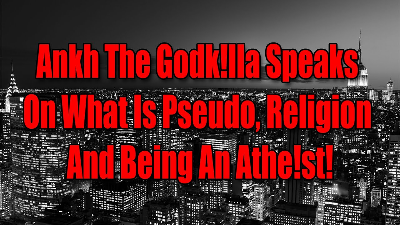 Ankh The Godk!lla Speaks On What Is Pseudo, Religion And Being An Athe!st!